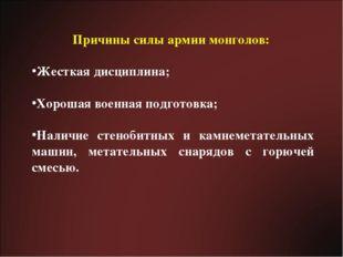 Причины силы армии монголов: Жесткая дисциплина; Хорошая военная подготовка;