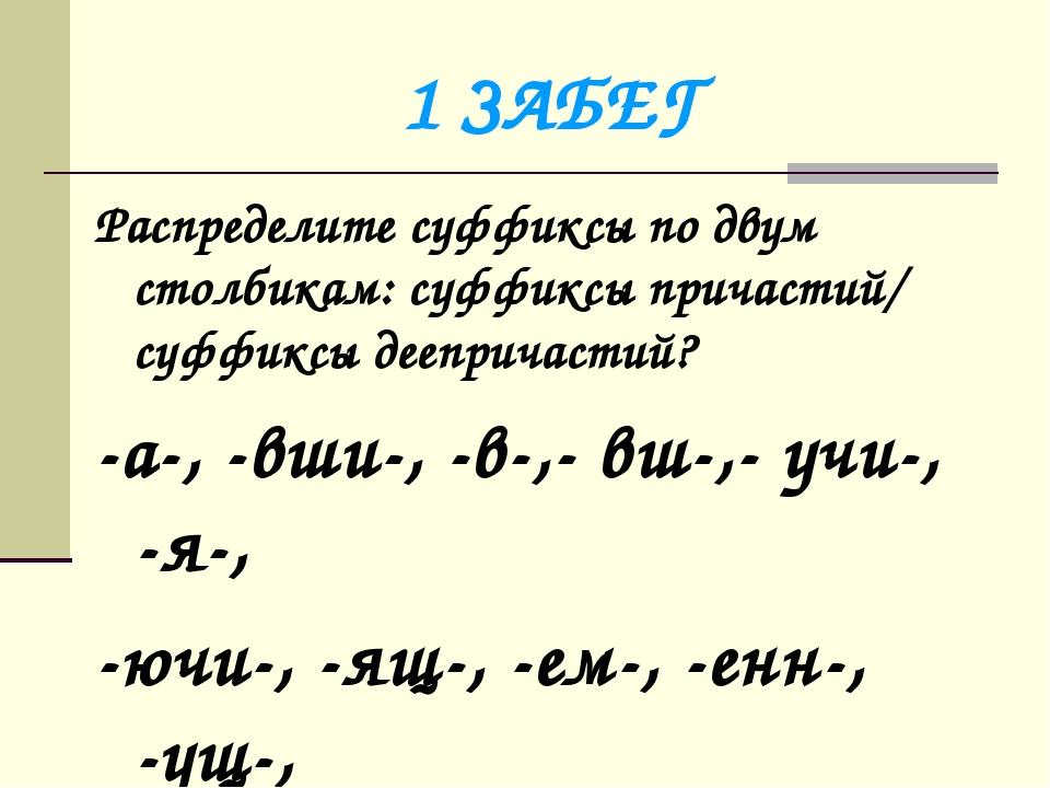 1 ЗАБЕГ Распределите суффиксы по двум столбикам: суффиксы причастий/ суффиксы...