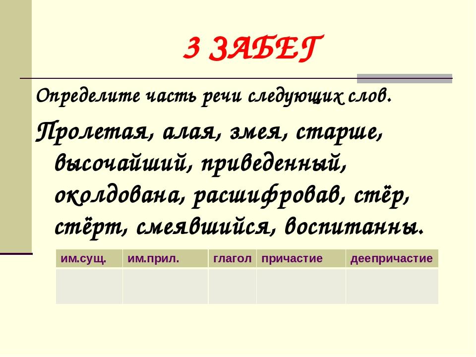 3 ЗАБЕГ Определите часть речи следующих слов. Пролетая, алая, змея, старше, в...