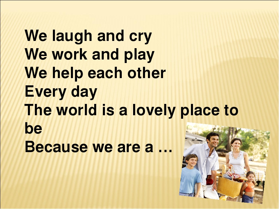 We laugh and cry We work and play We help each other Every day The world is a...