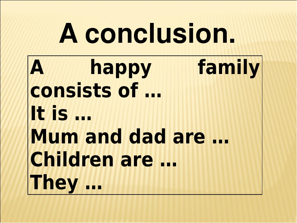 A conclusion. A happyfamily consists of … It is … Mum and dad are … Children...