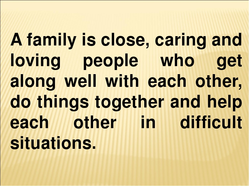 A family is close, caring and loving people who get along well with each othe...