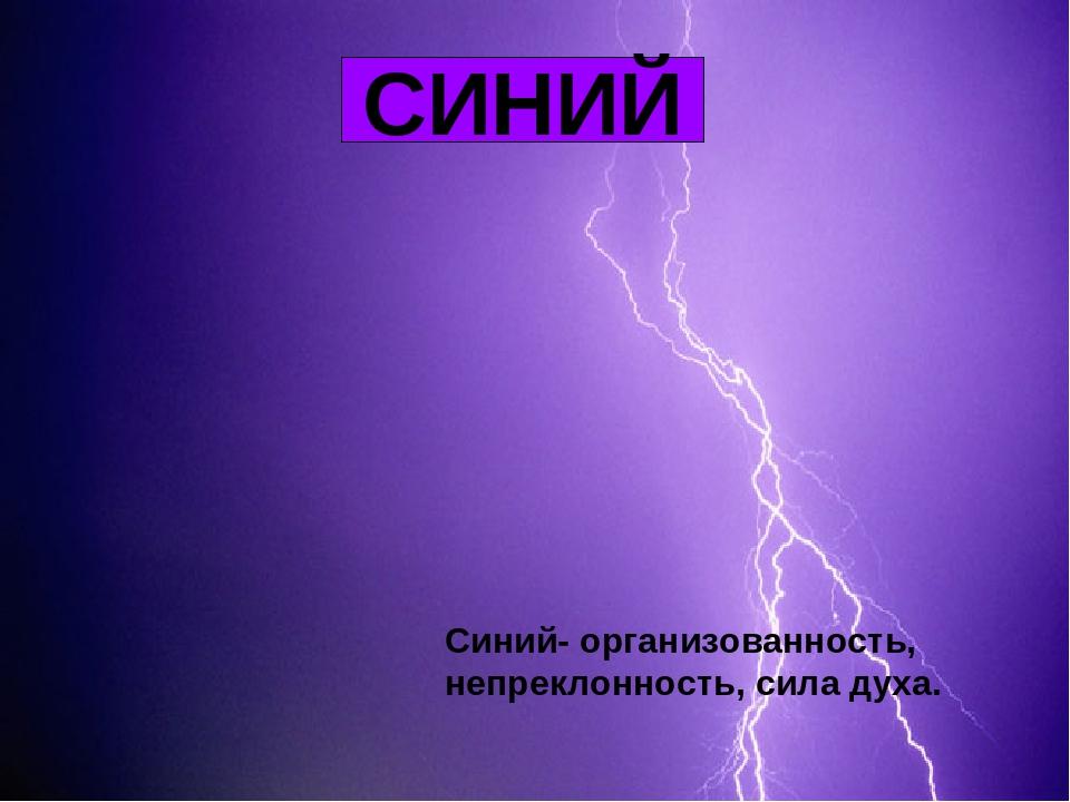 СИНИЙ Синий- организованность, непреклонность, сила духа.