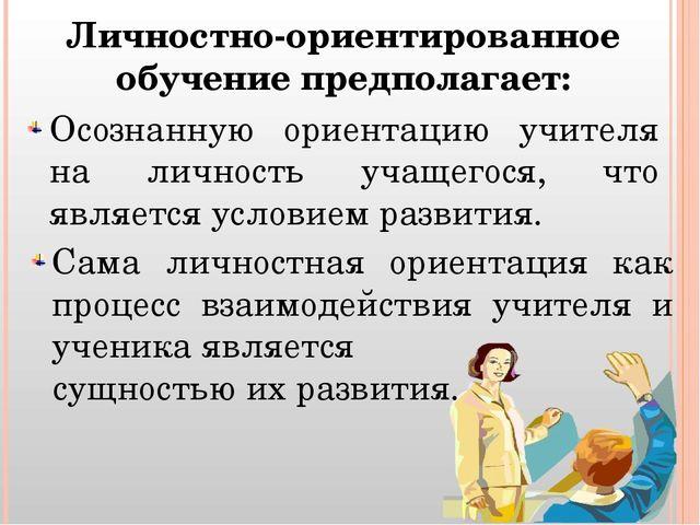 Личностно-ориентированное обучение предполагает: Осознанную ориентацию учител...