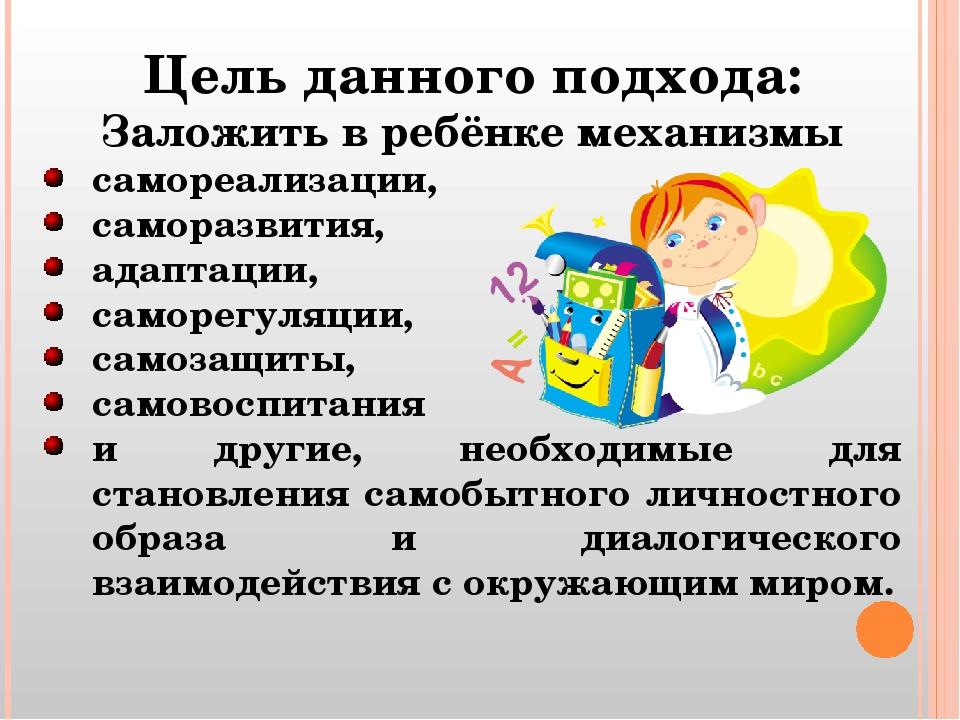 Цель данного подхода: Заложить в ребёнке механизмы самореализации, саморазвит...