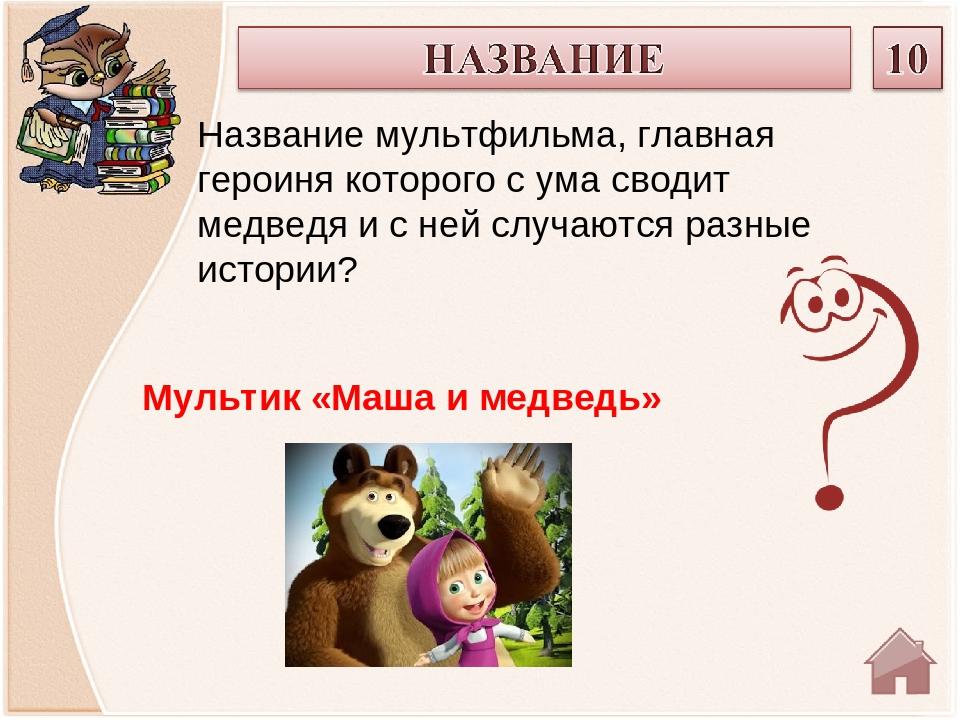 Мультик «Маша и медведь» Название мультфильма, главная героиня которого с ума...