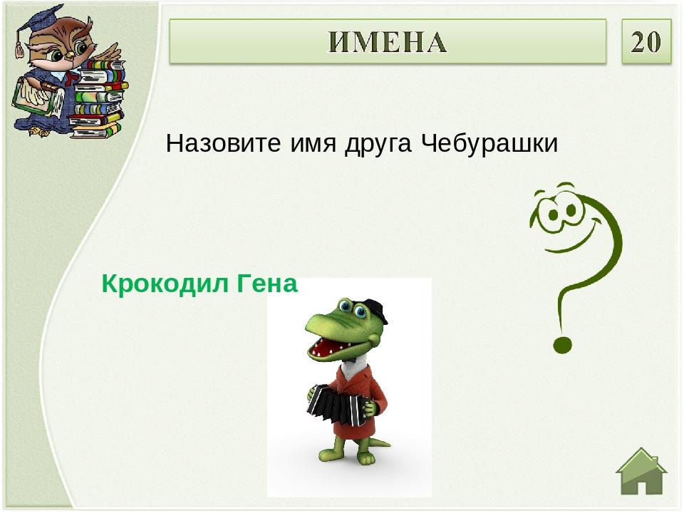 Крокодил Гена Назовите имя друга Чебурашки