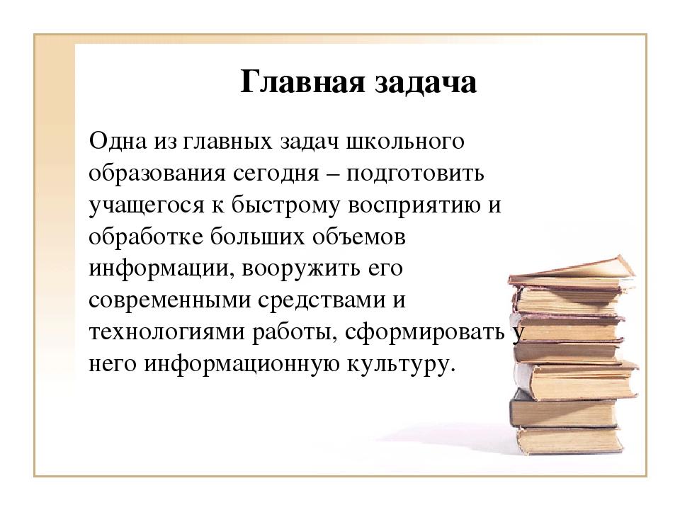Главная задача Одна из главных задач школьного образования сегодня – подготов...