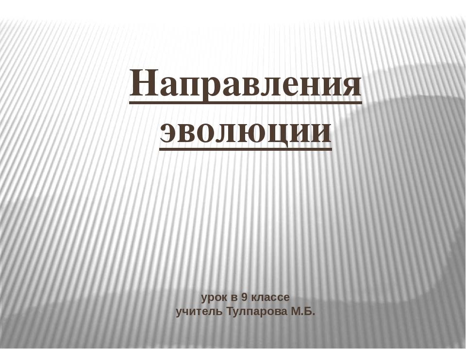 Направления эволюции урок в 9 классе учитель Тулпарова М.Б.