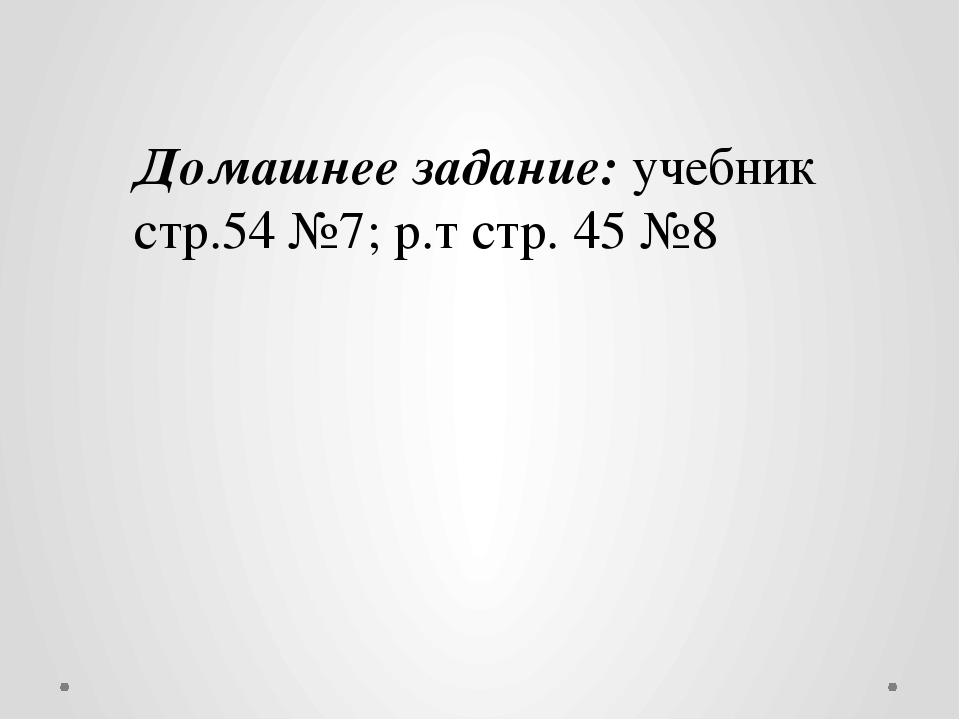 Домашнее задание: учебник стр.54 №7; р.т стр. 45 №8