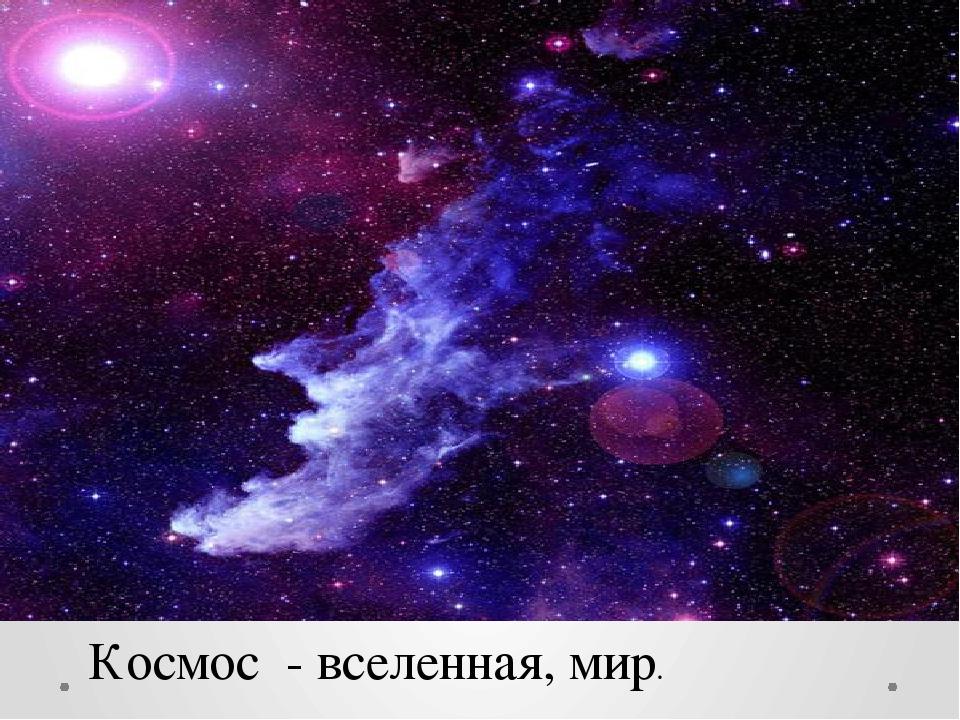 Космос - вселенная, мир.