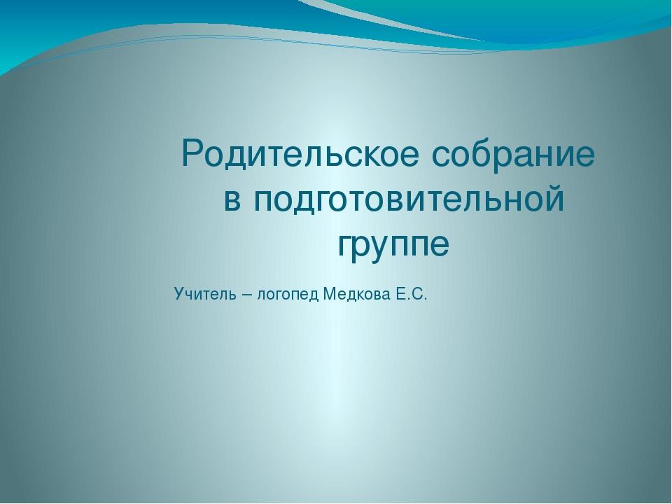 Родительское собрание  в подготовительной группе Учитель – логопед Медкова...