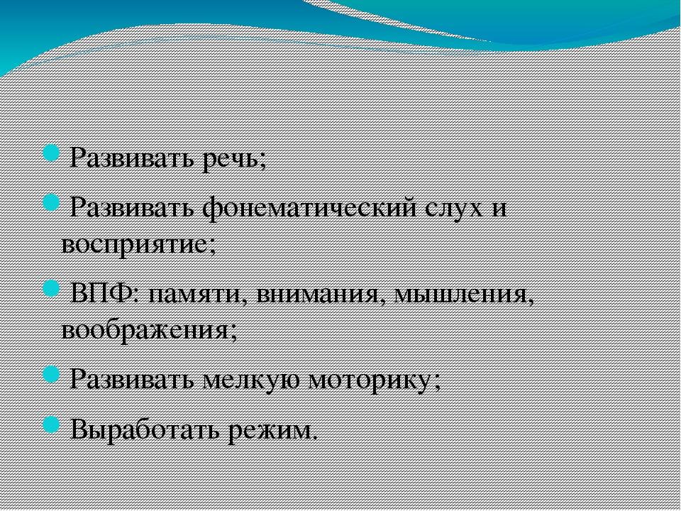 Развивать речь; Развивать фонематический слух и восприятие; ВПФ: памяти, вн...