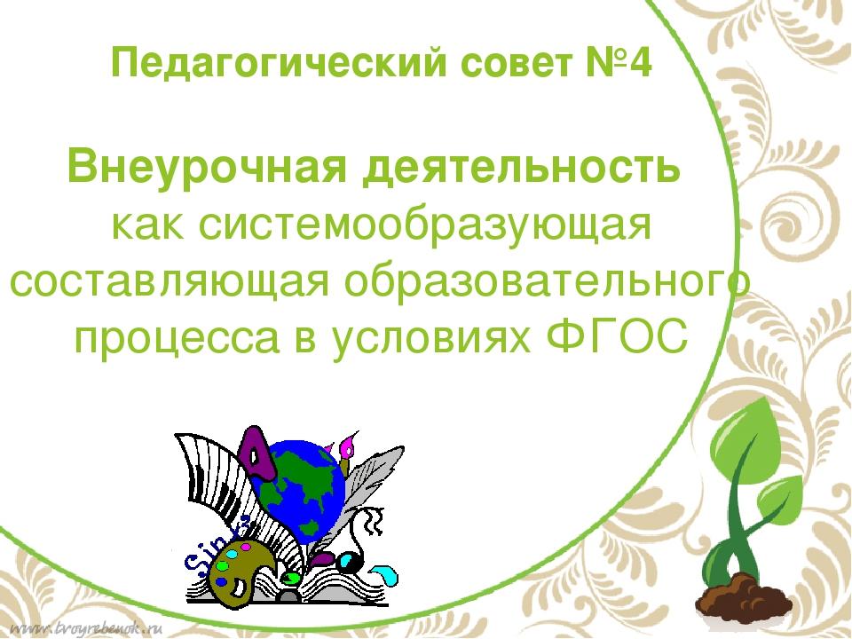 Педагогический совет №4 Внеурочная деятельность как системообразующая составл...