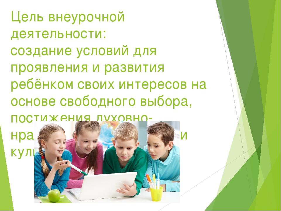 Цель внеурочной деятельности: создание условий для проявления и развития ребё...
