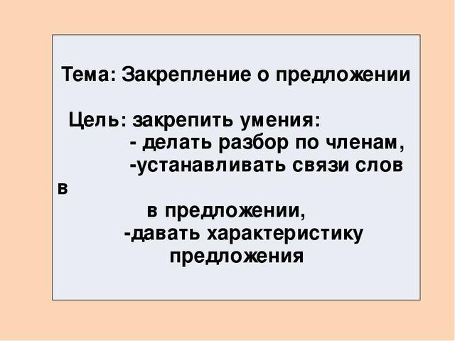 Тема: Закрепление о предложении Цель: закрепить умения: - делать разбор по ч...