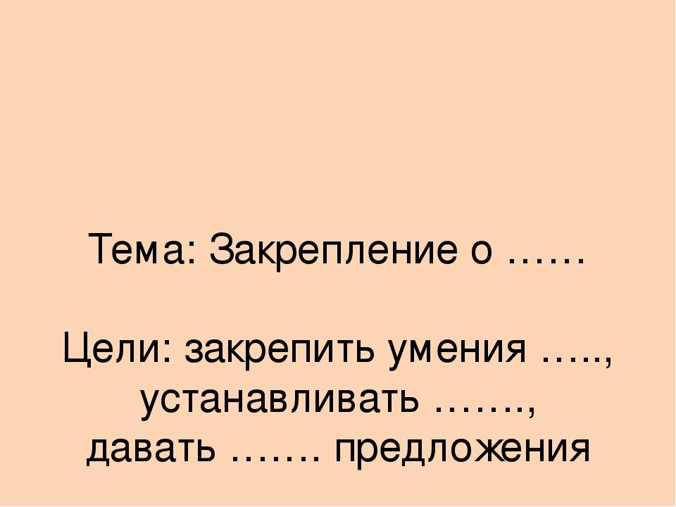 Тема: Закрепление о …… Цели: закрепить умения ….., устанавливать ……., давать...