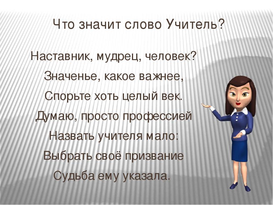 Что значит слово Учитель? Наставник, мудрец, человек? Значенье, какое важнее,...