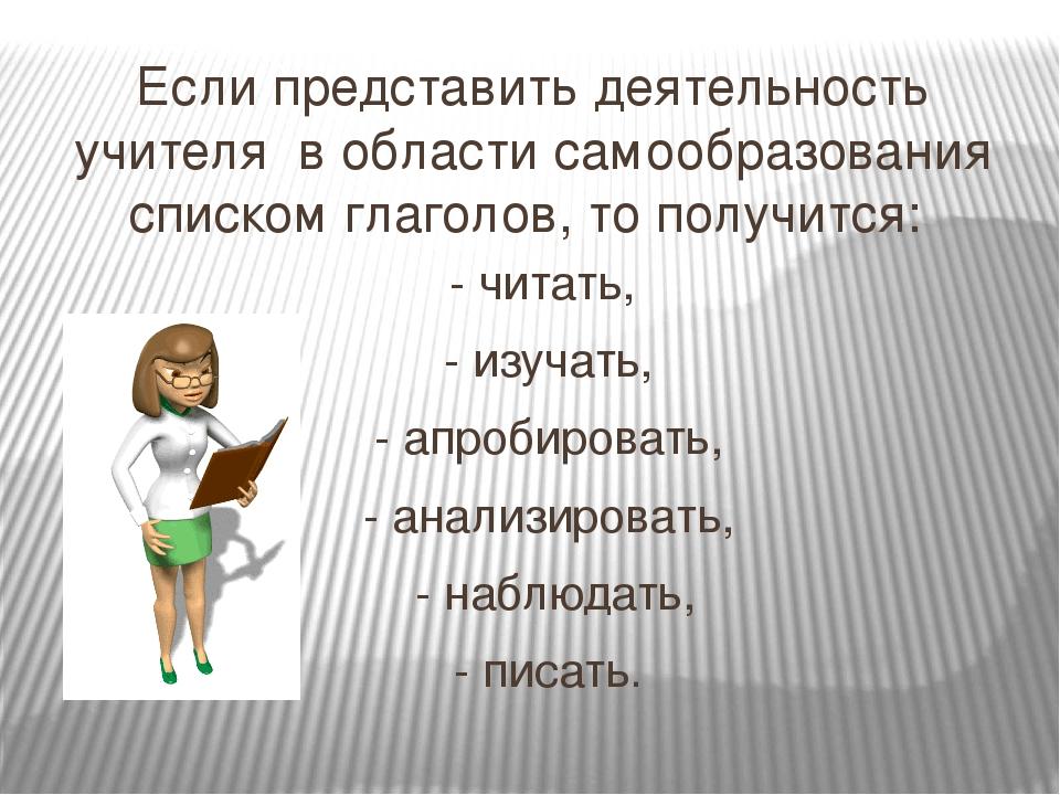 Если представить деятельность учителя в области самообразования списком глаго...