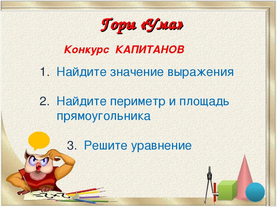 Горы «Ума» Конкурс КАПИТАНОВ 1. Найдите значение выражения 2. Найдите перимет...