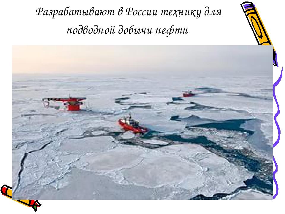 Разрабатывают в России технику для подводной добычи нефти