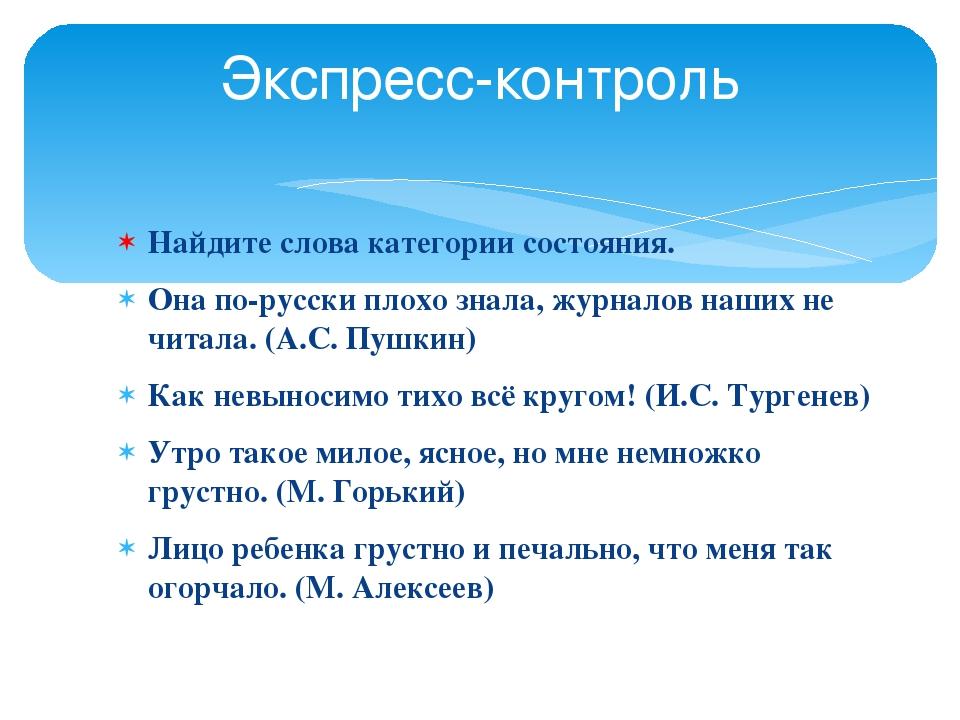 Найдите слова категории состояния. Она по-русски плохо знала, журналов наших...
