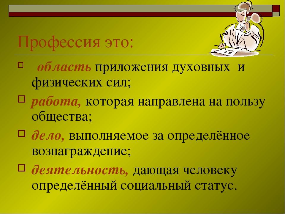 Профессия это: область приложения духовных и физических сил; работа, которая...