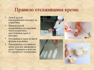 Правило отсаживания крема: Левой рукой придерживаем насадку на корнетике. Пра