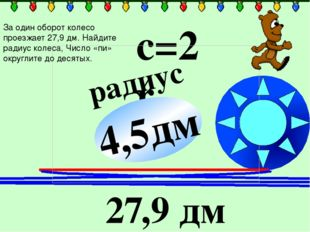 радиус ? с=2πr 27,9 дм 4,5дм За один оборот колесо проезжает 27,9 дм. Найдит