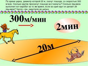 20м 300м/мин 2мин По арене цирка, диаметр которой 20 м, скачут лошади, со ск