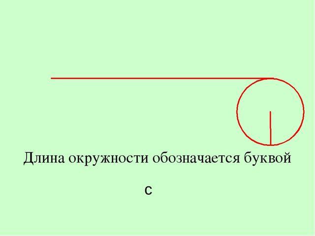 Длина окружности обозначается буквой с