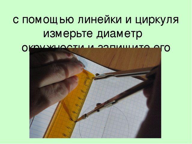 с помощью линейки и циркуля измерьте диаметр окружности и запишите его значен...