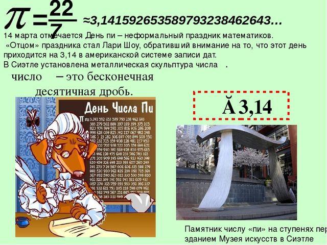 π≈3,14 22 число π – это бесконечная десятичная дробь. Памятник числу «пи» на...