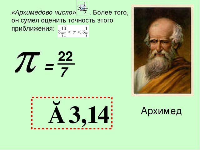 = 22 7 π≈3,14 Архимед «Архимедово число» . Более того, он сумел оценить точно...
