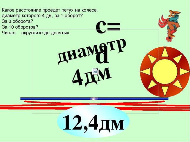 ? диаметр 4дм c=πd 12,4дм Какое расстояние проедет петух на колесе, диаметр...