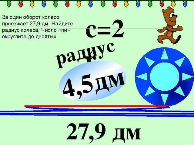 радиус ? с=2πr 27,9 дм 4,5дм За один оборот колесо проезжает 27,9 дм. Найдит...