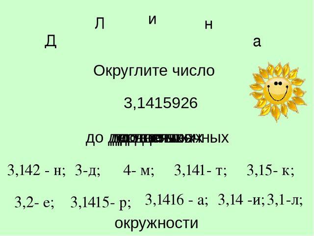 3,1415926 Округлите число до целых 4- м; 3,141- т; 3,15- к; 3,2- е; 3,1415- р...