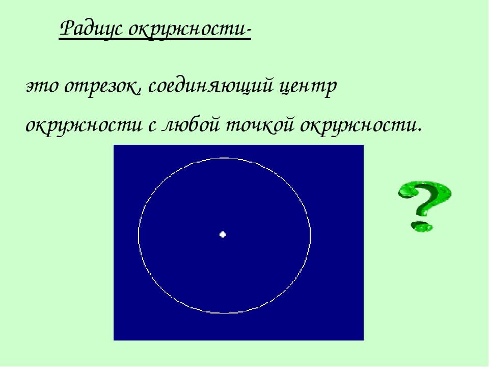 Радиус окружности- это отрезок, соединяющий центр окружности с любой точкой о...
