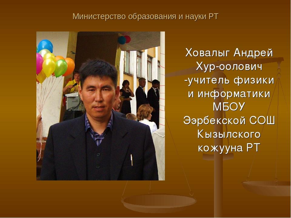 Министерство образования и науки РТ Ховалыг Андрей Хур-оолович -учитель физик...