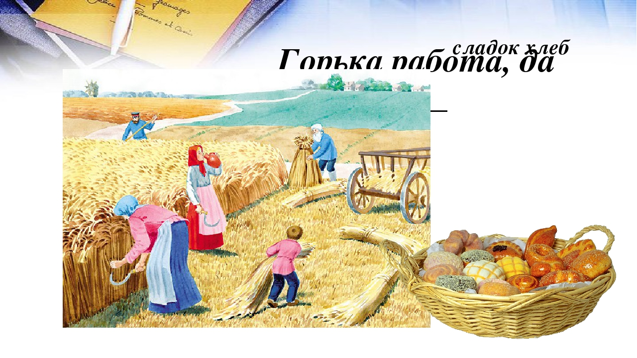Горька работа, да __________ сладок хлеб