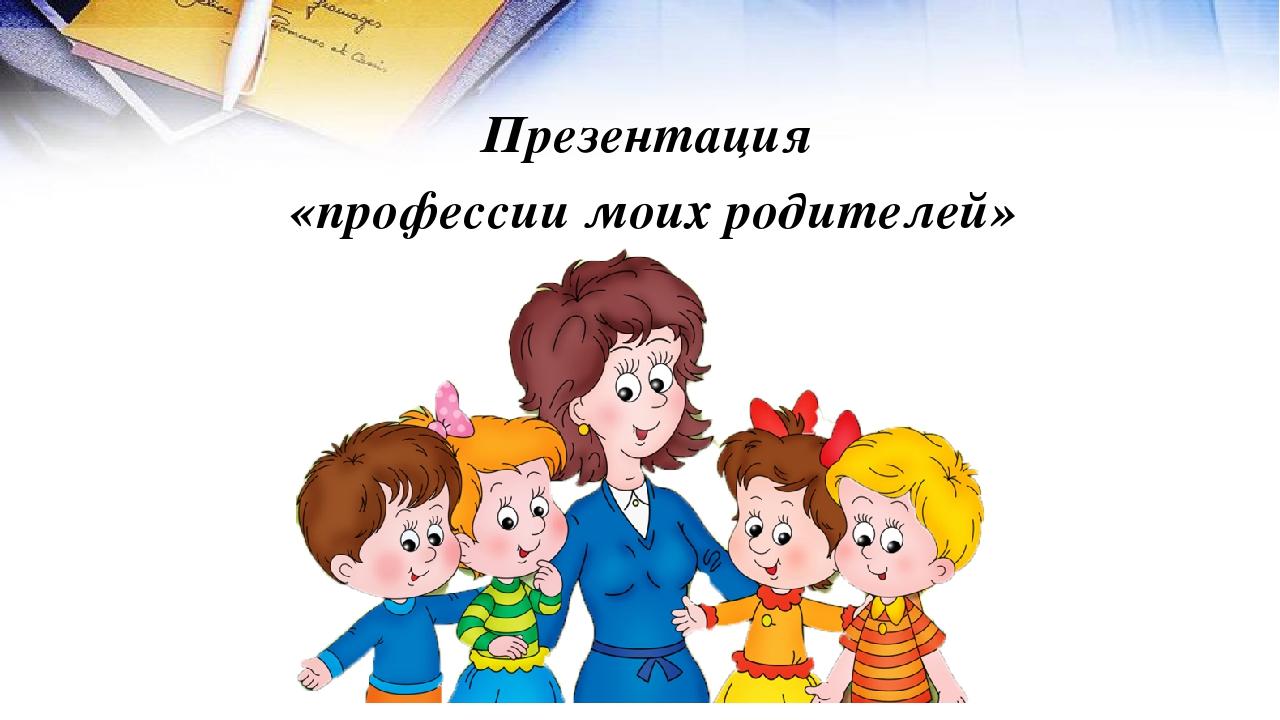 Презентация «профессии моих родителей»