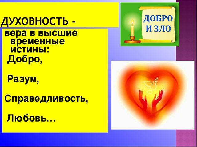 вера в высшие временные истины: Добро, Разум, Справедливость, Любовь…