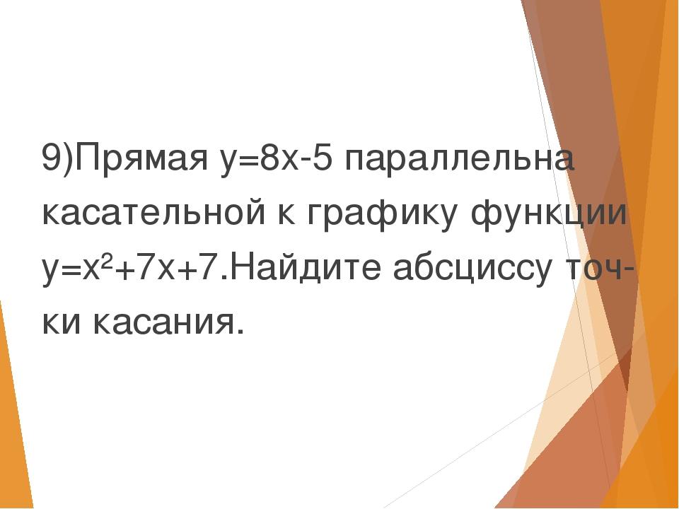 9)Прямая y=8x-5 параллельна касательной к графику функции y=x²+7x+7.Найдите...