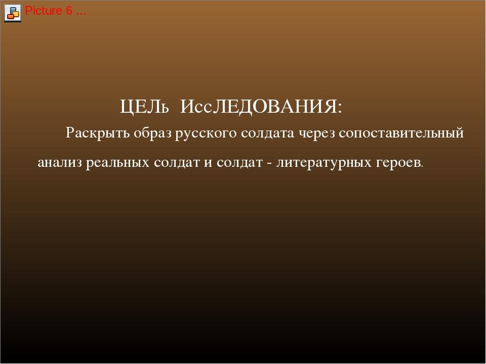 ЦЕЛь ИссЛЕДОВАНИЯ: Раскрыть образ русского солдата через сопоставительный ана...