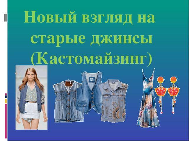 Новый взгляд на старые джинсы (Кастомайзинг)