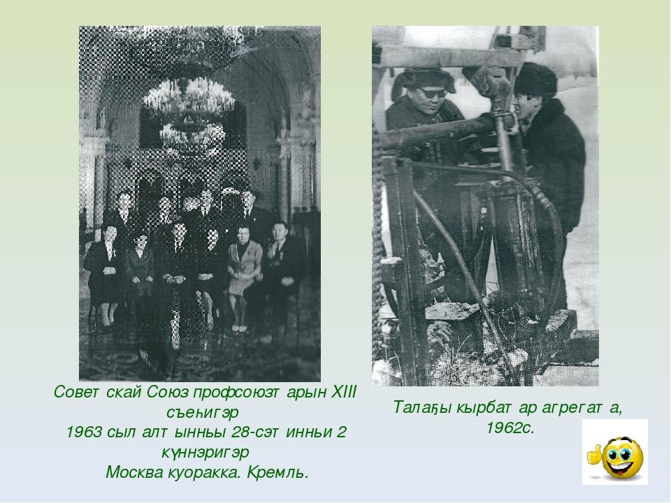 Советскай Союз профсоюзтарын XIII съеһигэр 1963 сыл алтынньы 28-сэтинньи 2 кү...