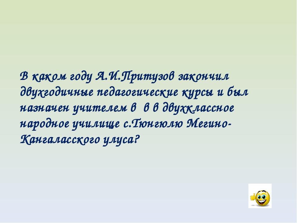 В каком году А.И.Притузов закончил двухгодичные педагогические курсы и был на...