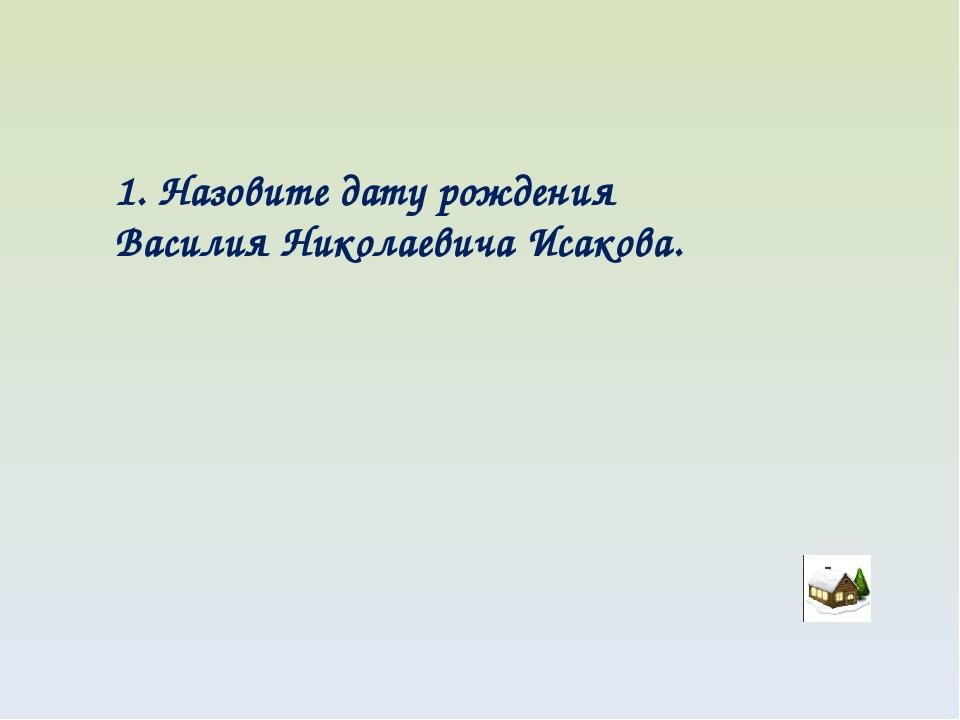 1. Назовите дату рождения Василия Николаевича Исакова.