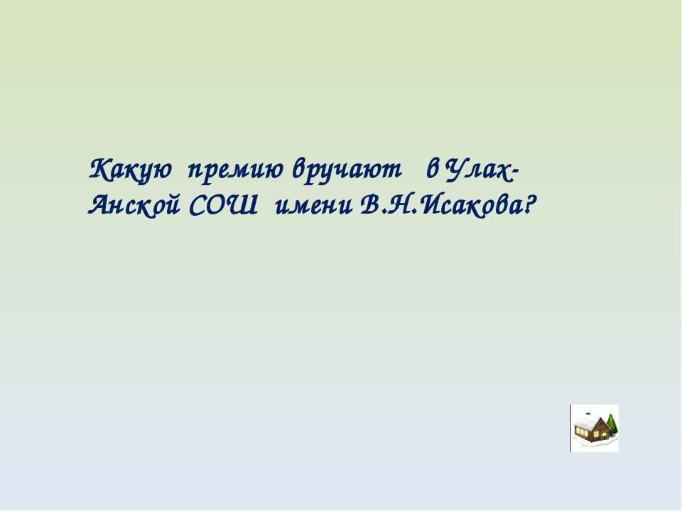 Какую премию вручают в Улах-Анской СОШ имени В.Н.Исакова?