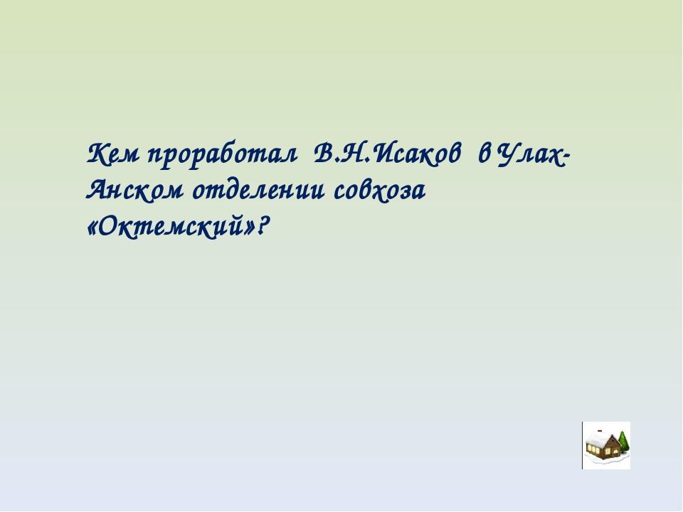 Кем проработал В.Н.Исаков в Улах-Анском отделении совхоза «Октемский»?